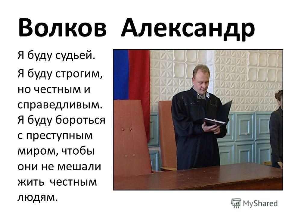 Волков Александр Я буду судьей. Я буду строгим, но честным и справедливым. Я буду бороться с преступным миром, чтобы они не мешали жить честным людям.
