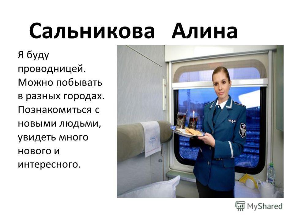 Сальникова Алина Я буду проводницей. Можно побывать в разных городах. Познакомиться с новыми людьми, увидеть много нового и интересного.