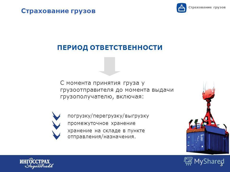 3 Страхование грузов ПЕРИОД ОТВЕТСТВЕННОСТИ Страхование грузов С момента принятия груза у грузоотправителя до момента выдачи грузополучателю, включая: погрузку/перегрузку/выгрузку промежуточное хранение хранение на складе в пункте отправления/назначе