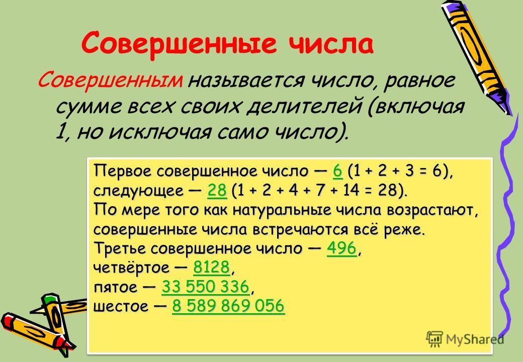 Совершенные числа Совершенным называется число, равное сумме всех своих делителей (включая 1, но исключая само число). Первое совершенное число 6 (1 + 2 + 3 = 6), 6 следующее 28 (1 + 2 + 4 + 7 + 14 = 28). 28 По мере того как натуральные числа возраст