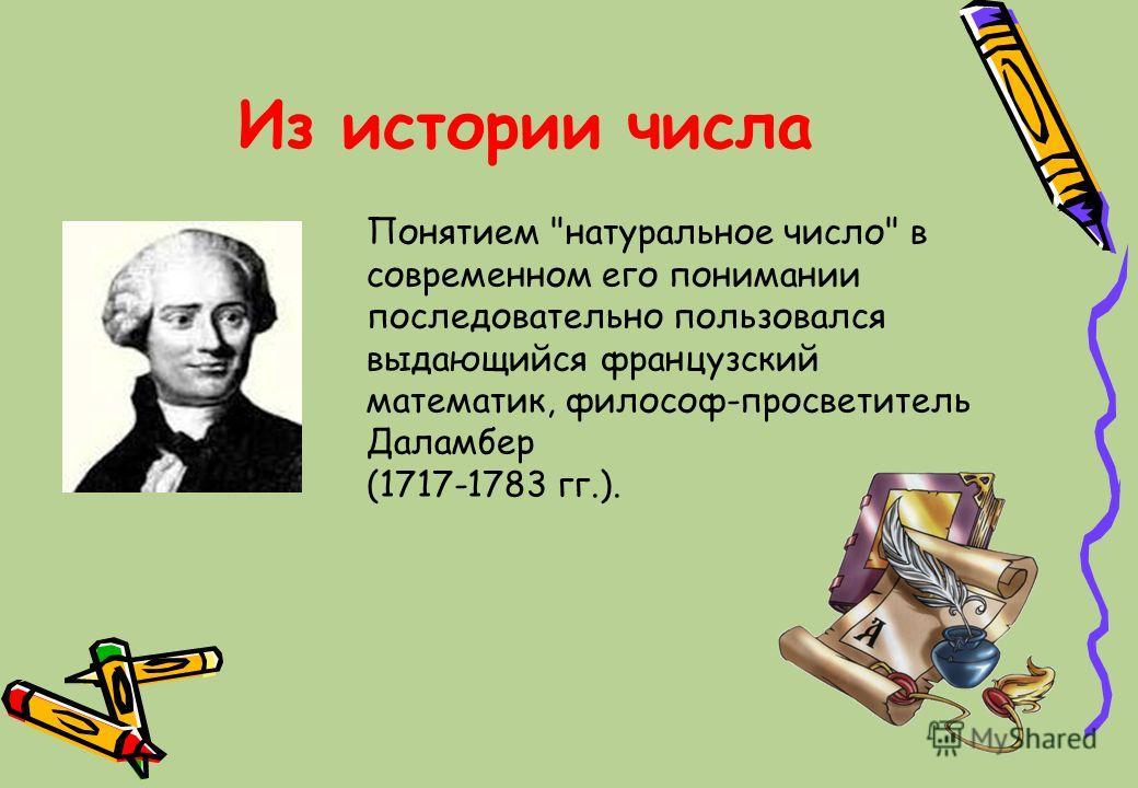Из истории числа Понятием натуральное число в современном его понимании последовательно пользовался выдающийся французский математик, философ-просветитель Даламбер (1717-1783 гг.).