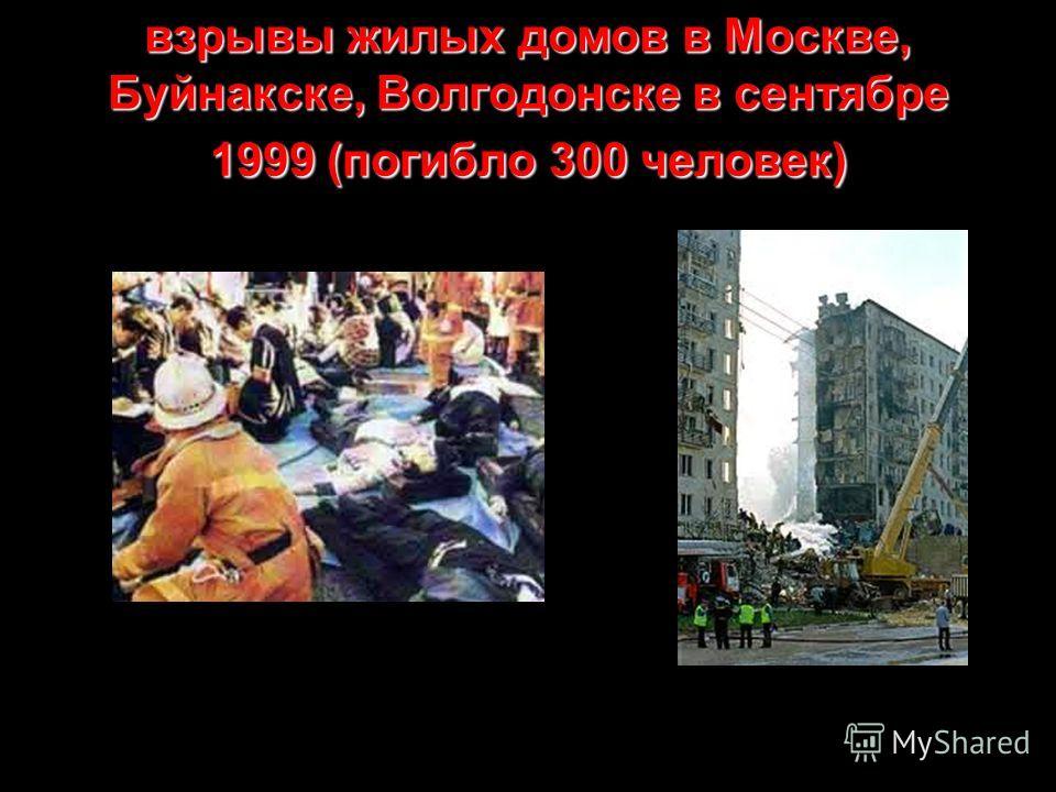 взрывы жилых домов в Москве, Буйнакске, Волгодонске в сентябре 1999 (погибло 300 человек)