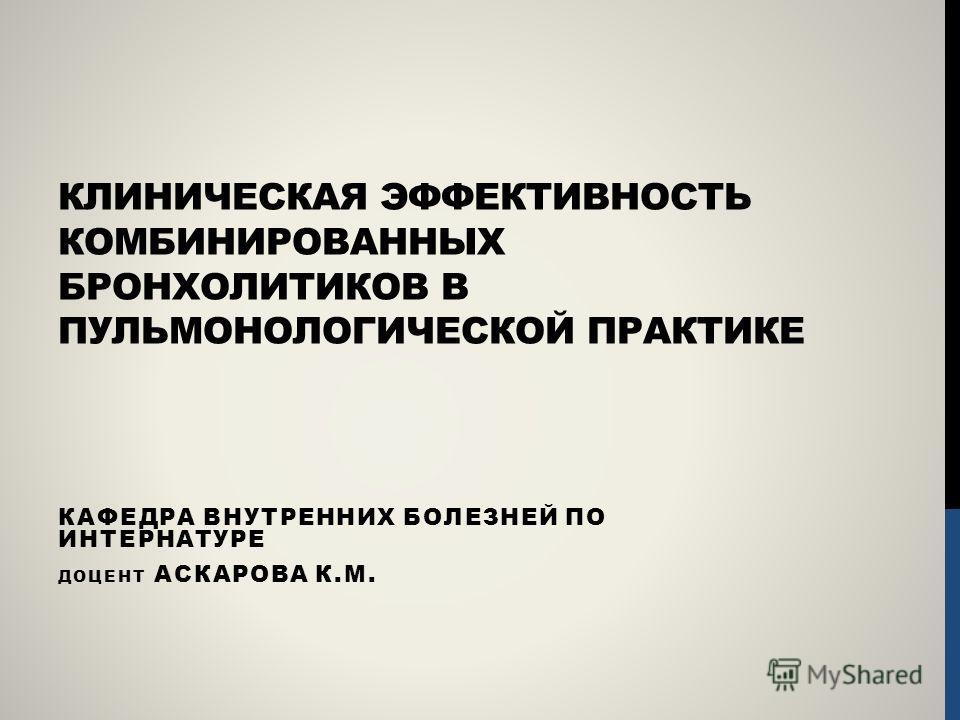 КЛИНИЧЕСКАЯ ЭФФЕКТИВНОСТЬ КОМБИНИРОВАННЫХ БРОНХОЛИТИКОВ В ПУЛЬМОНОЛОГИЧЕСКОЙ ПРАКТИКЕ КАФЕДРА ВНУТРЕННИХ БОЛЕЗНЕЙ ПО ИНТЕРНАТУРЕ ДОЦЕНТ АСКАРОВА К.М.