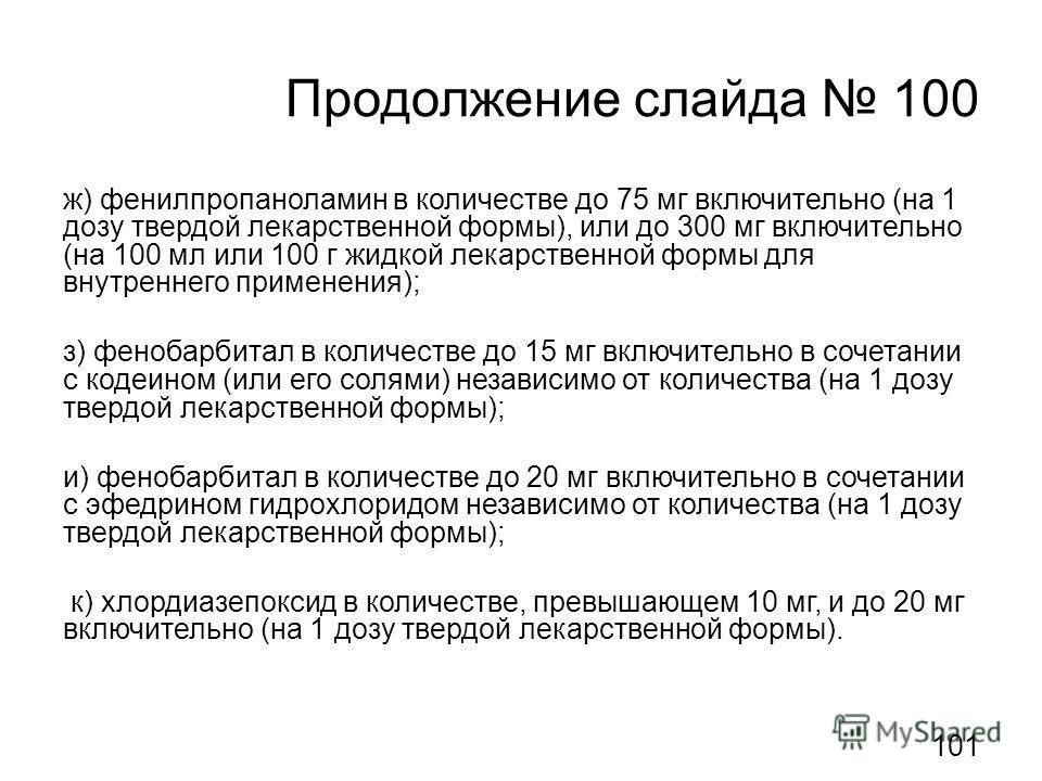 Продолжение слайда 100 ж) фенилпропаноламин в количестве до 75 мг включительно (на 1 дозу твердой лекарственной формы), или до 300 мг включительно (на 100 мл или 100 г жидкой лекарственной формы для внутреннего применения); з) фенобарбитал в количест
