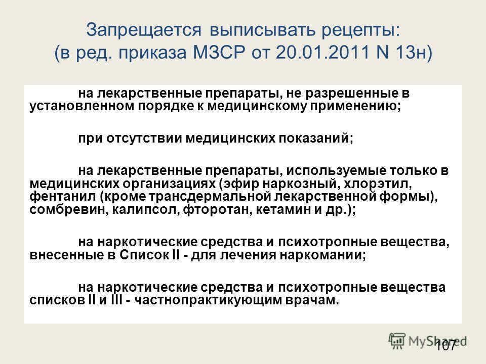 Запрещается выписывать рецепты: (в ред. приказа МЗСР от 20.01.2011 N 13 н) на лекарственные препараты, не разрешенные в установленном порядке к медицинскому применению; при отсутствии медицинских показаний; на лекарственные препараты, используемые то