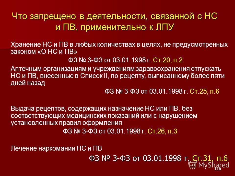 116 Что запрещено в деятельности, связанной с НС и ПВ, применительно к ЛПУ Хранение НС и ПВ в любых количествах в целях, не предусмотренных законом «О НС и ПВ» ФЗ 3-ФЗ от 03.01.1998 г. Ст.20, п.2 Аптечным организациям и учреждениям здравоохранения от