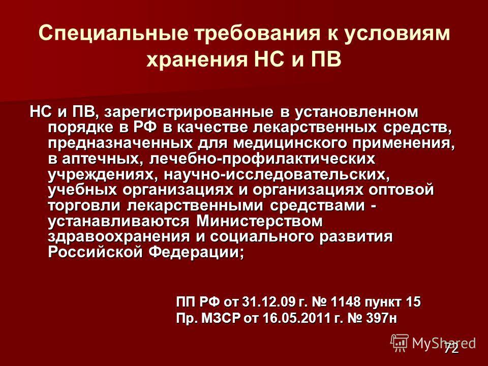 72 Специальные требования к условиям хранения НС и ПВ НС и ПВ, зарегистрированные в установленном порядке в РФ в качестве лекарственных средств, предназначенных для медицинского применения, в аптечных, лечебно-профилактических учреждениях, научно-исс