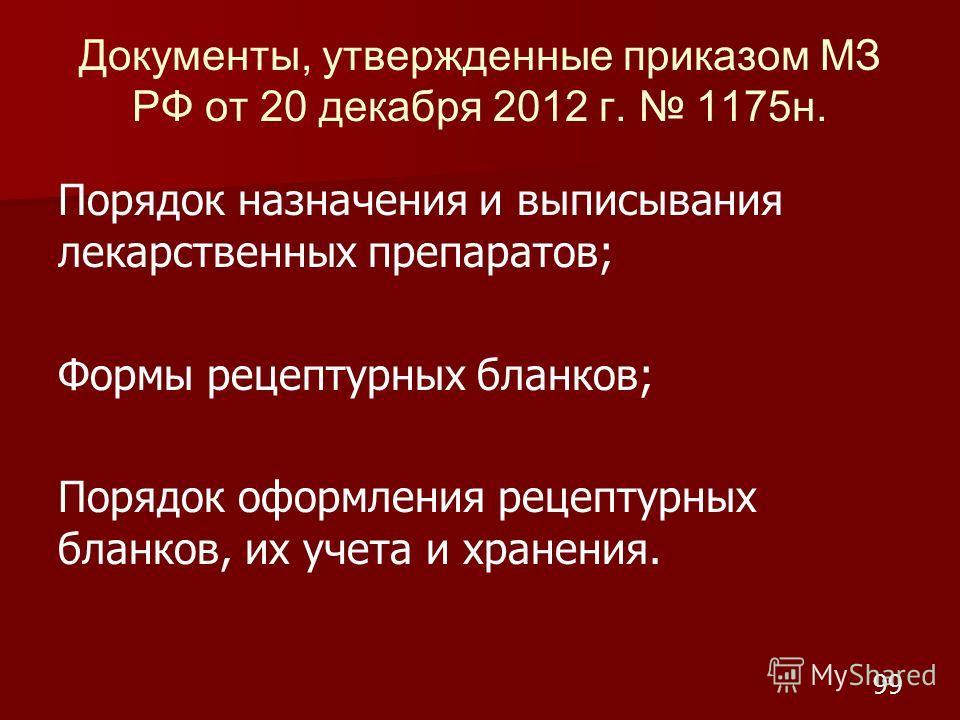Документы, утвержденные приказом МЗ РФ от 20 декабря 2012 г. 1175 н. Порядок назначения и выписывания лекарственных препаратов; Формы рецептурных бланков; Порядок оформления рецептурных бланков, их учета и хранения. 99