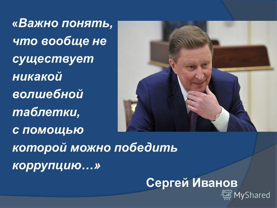 « Важно понять, что вообще не существует никакой волшебной таблетки, с помощью которой можно победить коррупцию…» Сергей Иванов