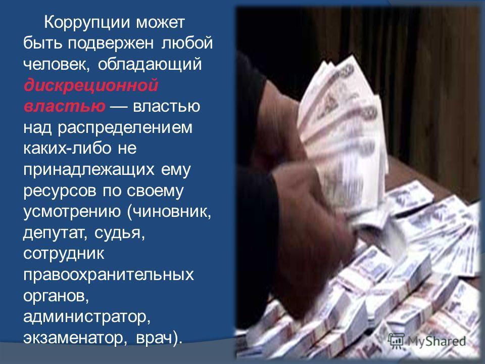 Коррупции может быть подвержен любой человек, обладающий дискреционной властью властью над распределением каких-либо не принадлежащих ему ресурсов по своему усмотрению (чиновник, депутат, судья, сотрудник правоохранительных органов, администратор, эк