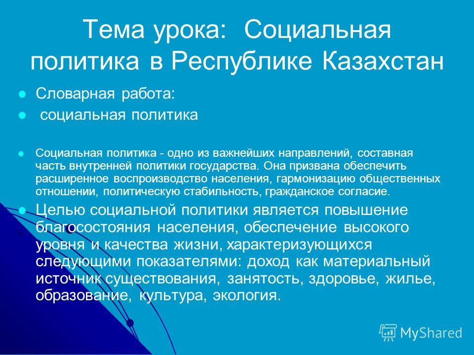 Тема урока: Социальная политика в Республике Казахстан Словарная работа: социальная политика Социальная политика - одно из важнейших направлений, составная часть внутренней политики государства. Она призвана обеспечить расширенное воспроизводство нас