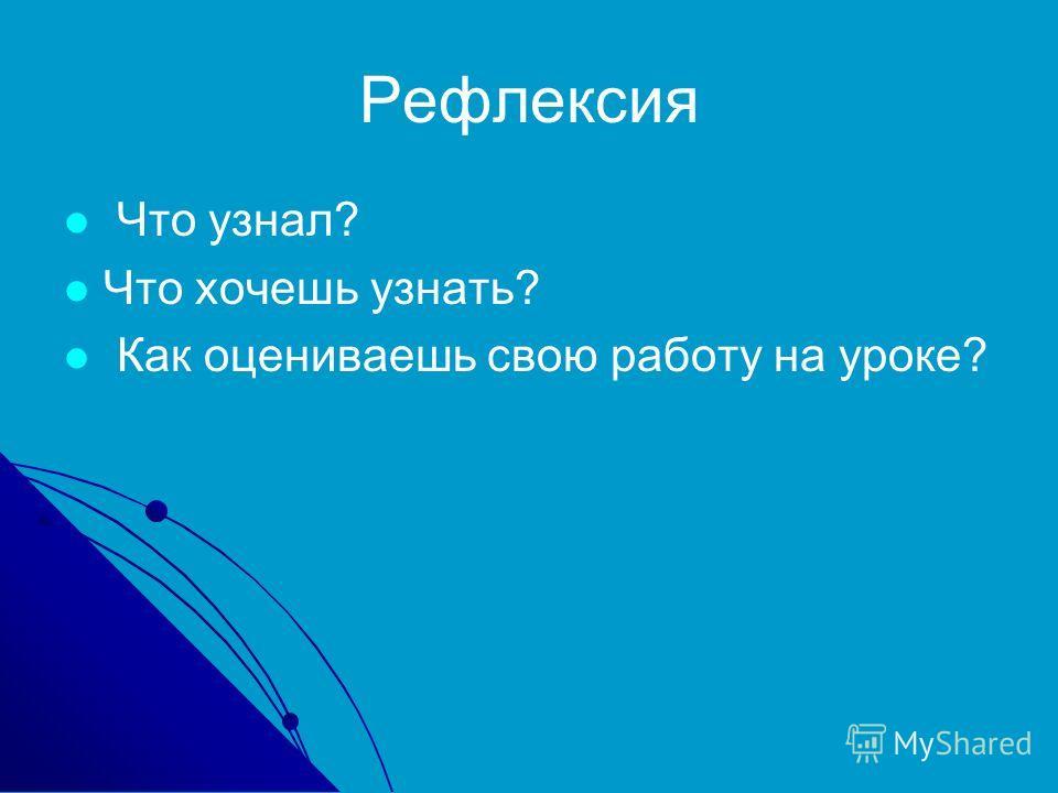 Рефлексия Что узнал? Что хочешь узнать? Как оцениваешь свою работу на уроке?