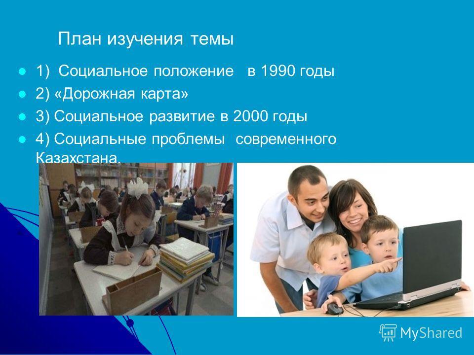 План изучения темы 1) Социальное положение в 1990 годы 2) «Дорожная карта» 3) Социальное развитие в 2000 годы 4) Социальные проблемы современного Казахстана.