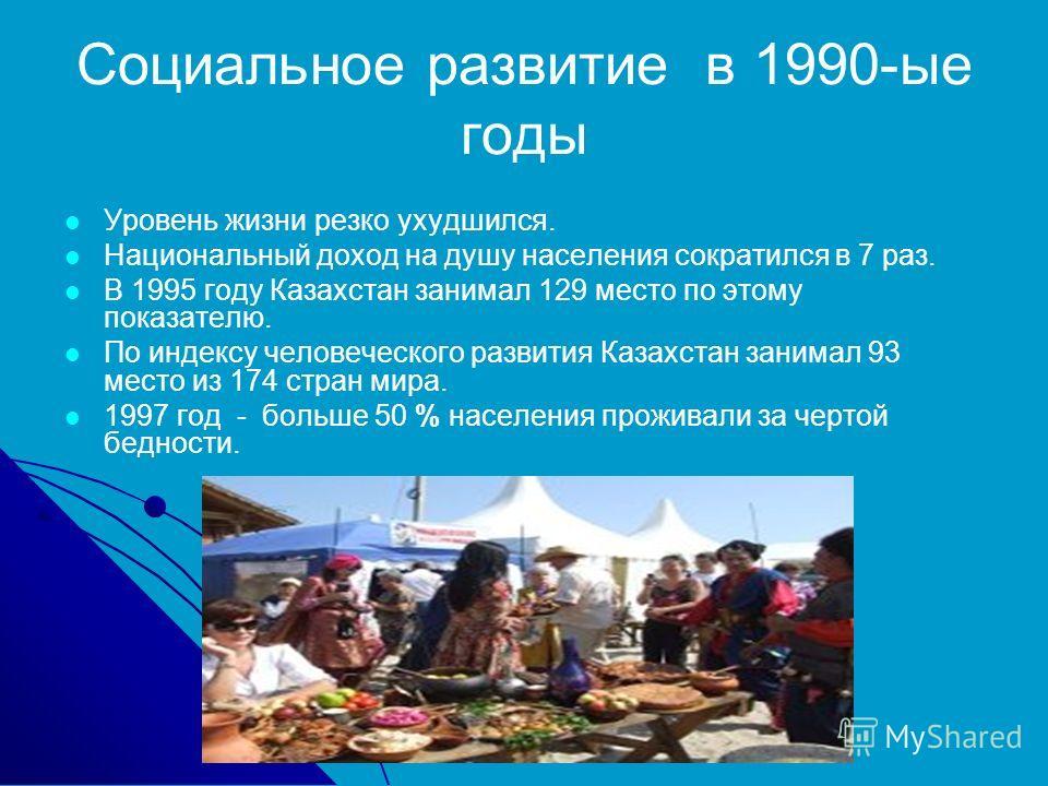 Социальное развитие в 1990-ые годы Уровень жизни резко ухудшился. Национальный доход на душу населения сократился в 7 раз. В 1995 году Казахстан занимал 129 место по этому показателю. По индексу человеческого развития Казахстан занимал 93 место из 17