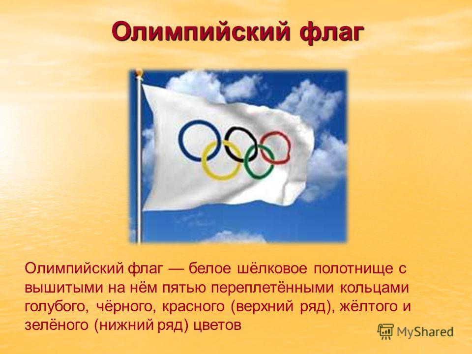 Олимпийский флаг белое шёлковое полотнище с вышитыми на нём пятью переплетёнными кольцами голубого, чёрного, красного (верхний ряд), жёлтого и зелёного (нижний ряд) цветов Олимпийский флаг