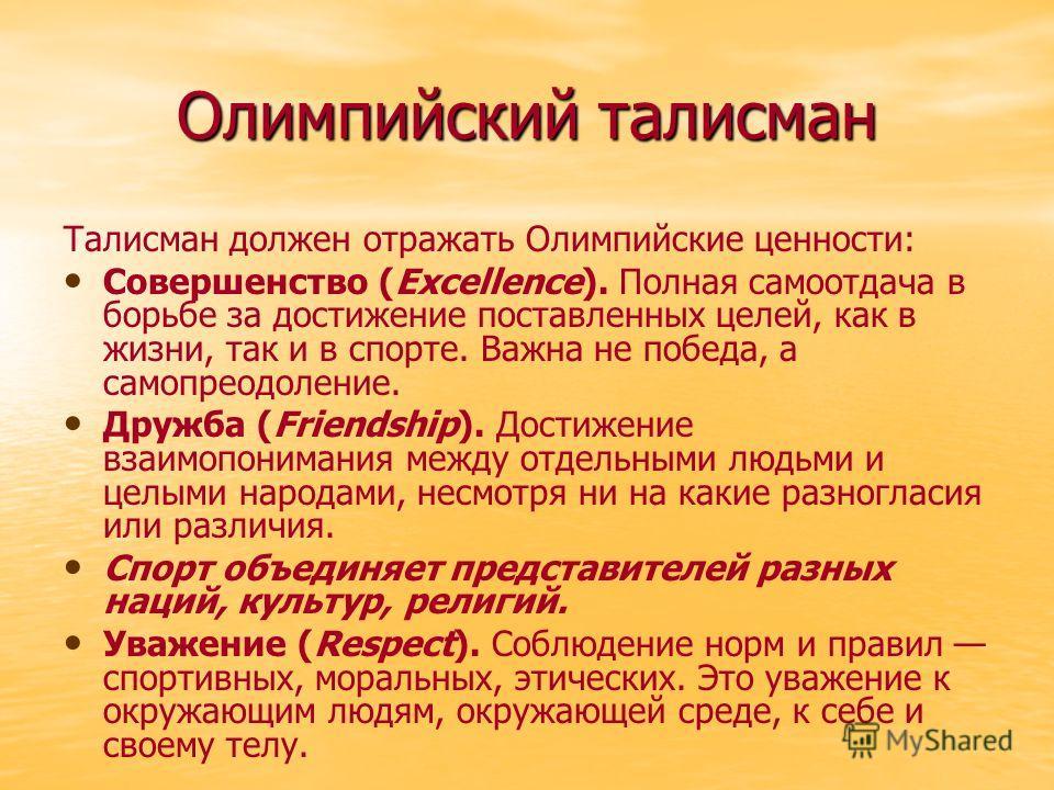 Олимпийский талисман Талисман должен отражать Олимпийские ценности: Совершенство (Excellence). Полная самоотдача в борьбе за достижение поставленных целей, как в жизни, так и в спорте. Важна не победа, а самопреодоление. Дружба (Friendship). Достижен