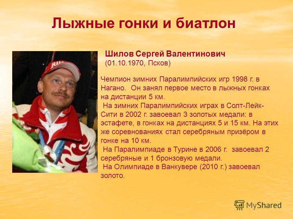 Шилов Сергей Валентинович (01.10.1970, Псков) Чемпион зимних Паралимпийских игр 1998 г. в Нагано. Он занял первое место в лыжных гонках на дистанции 5 км. На зимних Паралимпийских играх в Солт-Лейк- Сити в 2002 г. завоевал 3 золотых медали: в эстафет