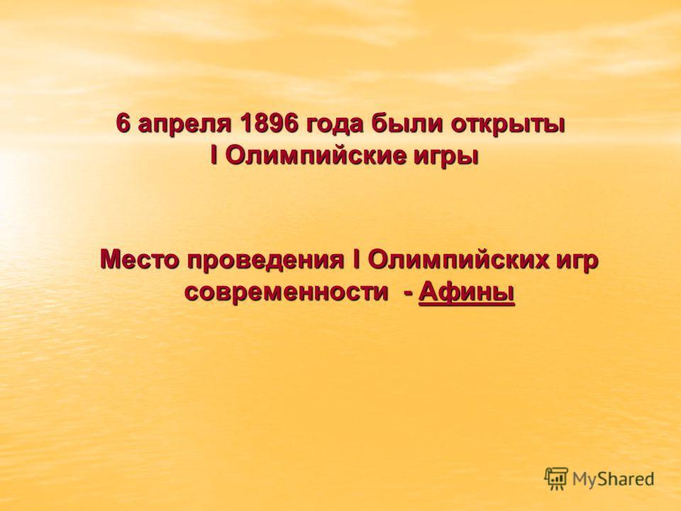 6 апреля 1896 года были открыты I Олимпийские игры I Олимпийские игры Место проведения I Олимпийских игр современности - Афины
