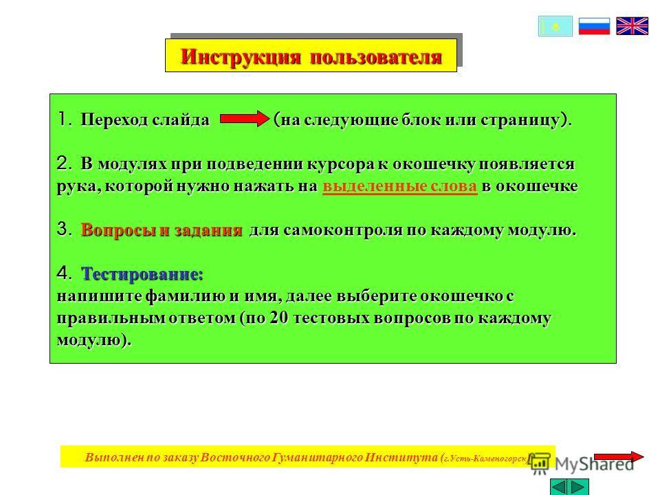 Инструкция пользователя Инструкция пользователя 1. Переход слайда ( на следующие блок или страницу ). 2. В модулях при подведении курсора к окошечку появляется рука, которой нужно нажать на в окошечке 3. Вопросы и задания для самоконтроля по каждому
