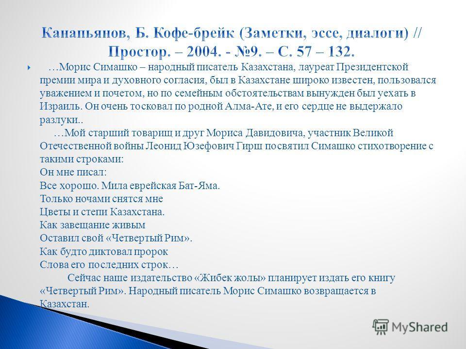 …Морис Симашко – народный писатель Казахстана, лауреат Президентской премии мира и духовного согласия, был в Казахстане широко известен, пользовался уважением и почетом, но по семейным обстоятельствам вынужден был уехать в Израиль. Он очень тосковал