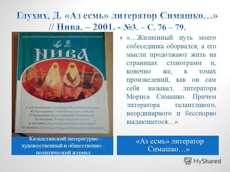 Казахстанский литературно – художественный и общественно – политический журнал «Аз есмь» литератор Симашко…» «…Жизненный путь моего собеседника оборвался, а его мысли продолжают жить на страницах стенограмм и, конечно же, в томах произведений, как он