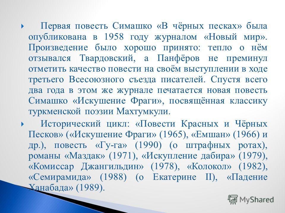 Первая повесть Симашко «В чёрных песках» была опубликована в 1958 году журналом «Новый мир». Произведение было хорошо принято: тепло о нём отзывался Твардовский, а Панфёров не преминул отметить качество повести на своём выступлении в ходе третьего Вс