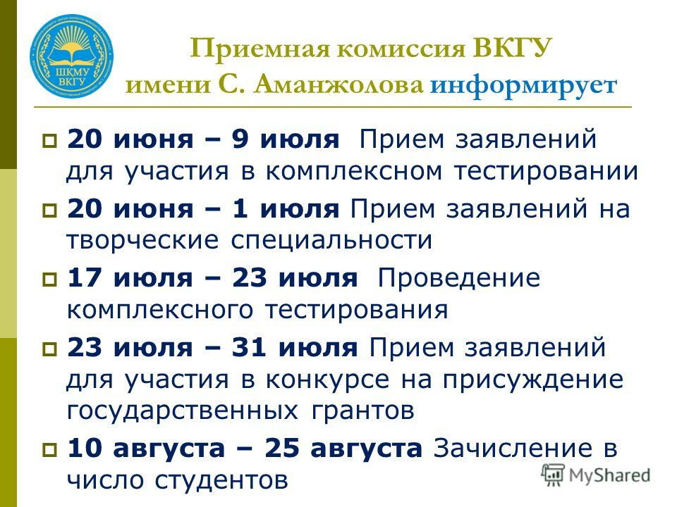 Приемная комиссия ВКГУ имени С. Аманжолова информирует 20 июня – 9 июля Прием заявлений для участия в комплексном тестировании 20 июня – 1 июля Прием заявлений на творческие специальности 17 июля – 23 июля Проведение комплексного тестирования 23 июля