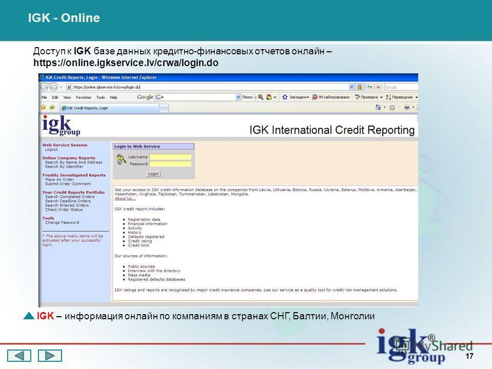 Доступ к IGK базе данных кредитно-финансовых отчетов онлайн – https://online.igkservice.lv/crwa/login.do IGK - Online IGK – информация онлайн по компаниям в странах СНГ, Балтии, Монголии ® 17
