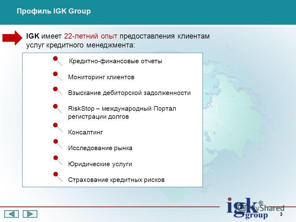 3 Кредитно-финансовые отчеты Мониторинг клиентов Взыскание дебиторской задолженности RiskStop – международный Портал регистрации долгов Консалтинг Исследование рынка Юридические услуги Страхование кредитных рисков ® Профиль IGK Group IGK имеет 22-лет