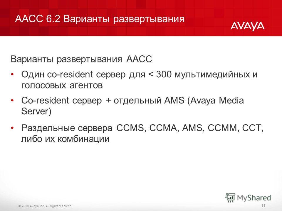 © 2010 Avaya Inc. All rights reserved. AACC 6.2 Варианты развертывания Варианты развертывания AACC Один сo-resident сервер для < 300 мультимедийных и голосовых агентов Co-resident сервер + отдельный AMS (Avaya Media Server) Раздельные сервера ССMS, C