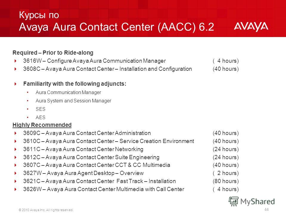 44 © 2010 Avaya Inc. All rights reserved. Курсы по Avaya Aura Contact Center (AACC) 6.2 Required – Prior to Ride-along 3616W – Configure Avaya Aura Communication Manager ( 4 hours) 3608C – Avaya Aura Contact Center – Installation and Configuration (4