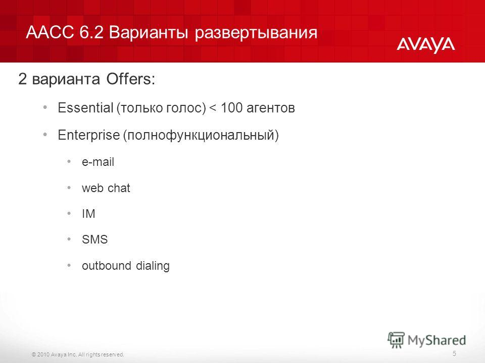 © 2010 Avaya Inc. All rights reserved. AACC 6.2 Варианты развертывания 2 варианта Offers: Essential (только голос) < 100 агентов Enterprise (полнофункциональный) e-mail web chat IM SMS outbound dialing 5