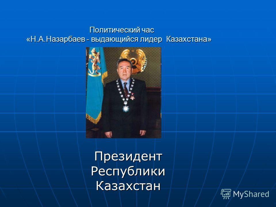 Политический час «Н.А.Назарбаев - выдающийся лидер Казахстана» Политический час «Н.А.Назарбаев - выдающийся лидер Казахстана» Президент Республики Казахстан