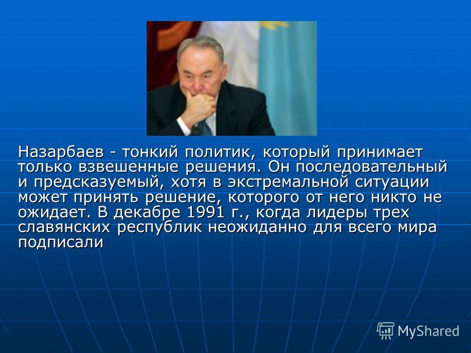 Назарбаев - тонкий политик, который принимает только взвешенные решения. Он последовательный и предсказуемый, хотя в экстремальной ситуации может принять решение, которого от него никто не ожидает. В декабре 1991 г., когда лидеры трех славянских респ