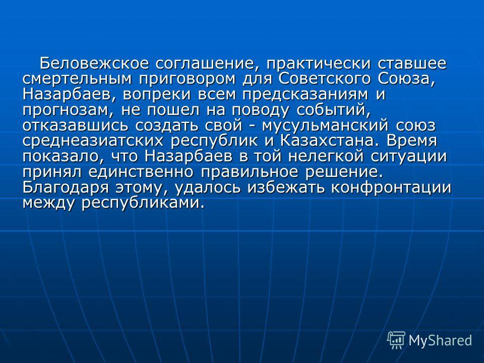 Беловежское соглашение, практически ставшее смертельным приговором для Советского Союза, Назарбаев, вопреки всем предсказаниям и прогнозам, не пошел на поводу событий, отказавшись создать свой - мусульманский союз среднеазиатских республик и Казахста