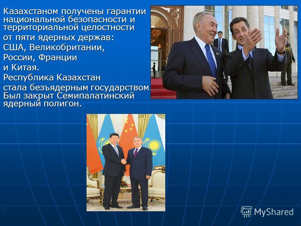 Казахстаном получены гарантии национальной безопасности и территориальной целостности от пяти ядерных держав: США, Великобритании, России, Франции и Китая. Республика Казахстан стала безъядерным государством. Был закрыт Семипалатинский ядерный полиго