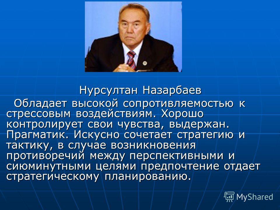 Нурсултан Назарбаев Нурсултан Назарбаев Обладает высокой сопротивляемостью к стрессовым воздействиям. Хорошо контролирует свои чувства, выдержан. Прагматик. Искусно сочетает стратегию и тактику, в случае возникновения противоречий между перспективным