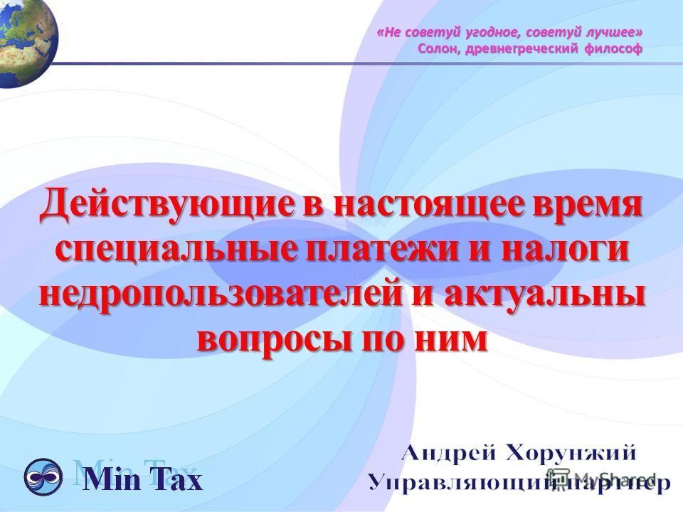 «Не советуй угодное, советуй лучшее» Солон, древнегреческий философ Действующие в настоящее время специальные платежи и налоги недропользователей и актуальны вопросы по ним