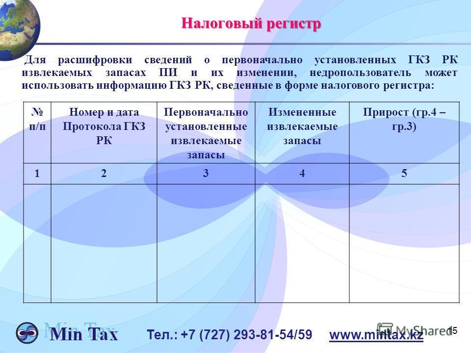 15 Тел.: +7 (727) 293-81-54/59 www.mintax.kz Налоговый регистр Для расшифровки сведений о первоначально установленных ГКЗ РК извлекаемых запасах ПИ и их изменении, недропользователь может использовать информацию ГКЗ РК, сведенные в форме налогового р