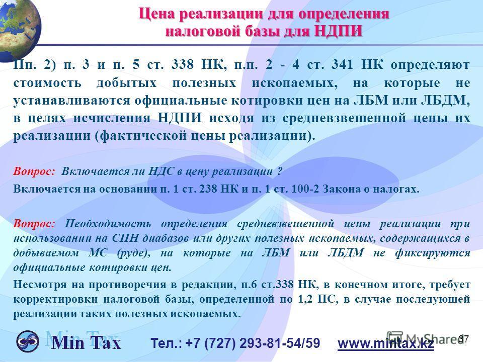 37 Тел.: +7 (727) 293-81-54/59 www.mintax.kz Цена реализации для определения налоговой базы для НДПИ Пп. 2) п. 3 и п. 5 ст. 338 НК, п.п. 2 - 4 ст. 341 НК определяют стоимость добытых полезных ископаемых, на которые не устанавливаются официальные коти
