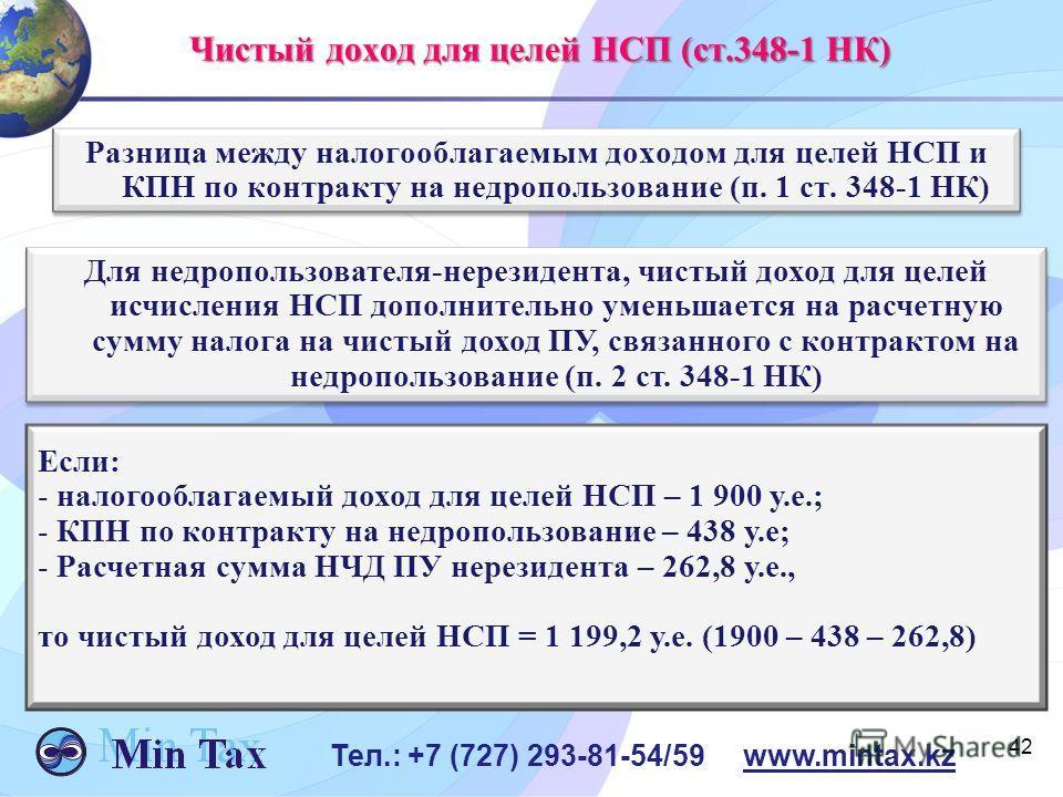 42 Тел.: +7 (727) 293-81-54/59 www.mintax.kz Чистый доход для целей НСП (ст.348-1 НК) Разница между налогооблагаемым доходом для целей НСП и КПН по контракту на недропользование (п. 1 ст. 348-1 НК) Если: - налогооблагаемый доход для целей НСП – 1 900