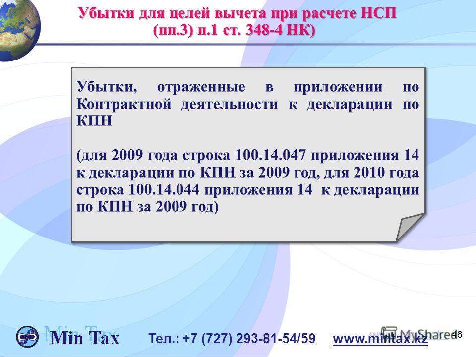 46 www.mintax.kz Убытки для целей вычета при расчете НСП Убытки для целей вычета при расчете НСП (пп.3) п.1 ст. 348-4 НК) (пп.3) п.1 ст. 348-4 НК) Убытки, отраженные в приложении по Контрактной деятельности к декларации по КПН (для 2009 года строка 1