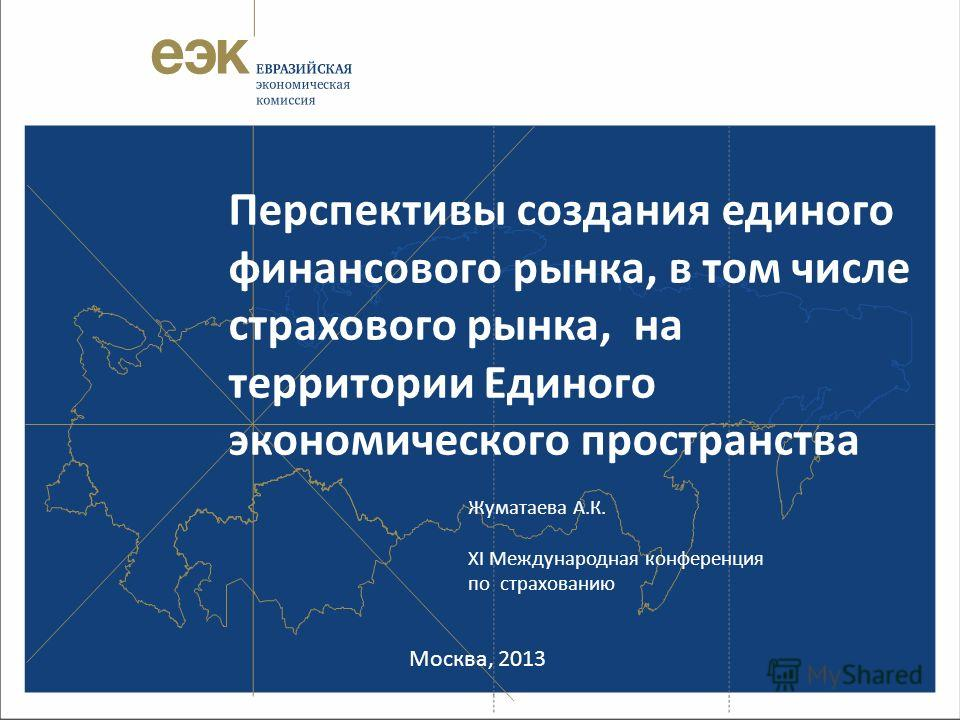 Перспективы создания единого финансового рынка, в том числе страхового рынка, на территории Единого экономического пространства Жуматаева А.К. XI Международная конференция по страхованию Москва, 2013