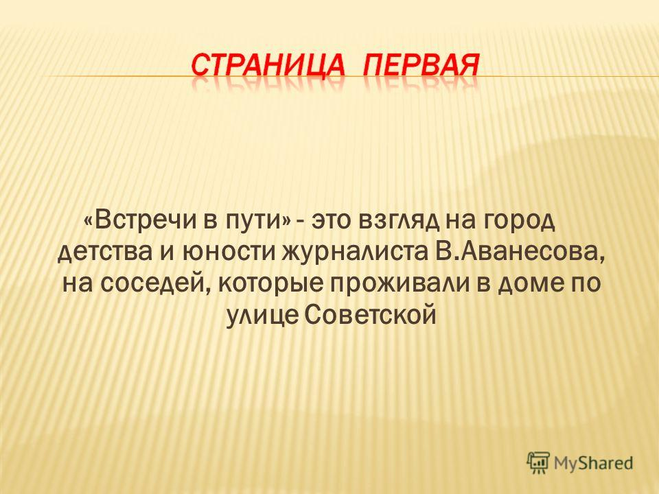 «Встречи в пути» - это взгляд на город детства и юности журналиста В.Аванесова, на соседей, которые проживали в доме по улице Советской