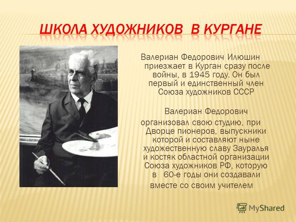 Валериан Федорович Илюшин приезжает в Курган сразу после войны, в 1945 году. Он был первый и единственный член Союза художников СССР Валериан Федорович организовал свою студию, при Дворце пионеров, выпускники которой и составляют ныне художественную