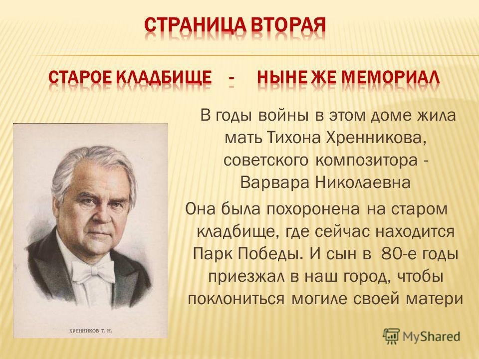 В годы войны в этом доме жила мать Тихона Хренникова, советского композитора - Варвара Николаевна Она была похоронена на старом кладбище, где сейчас находится Парк Победы. И сын в 80-е годы приезжал в наш город, чтобы поклониться могиле своей матери