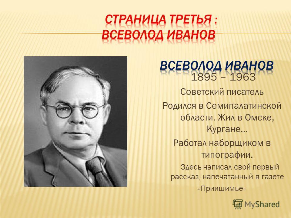 1895 – 1963 Советский писатель Родился в Семипалатинской области. Жил в Омске, Кургане… Работал наборщиком в типографии. Здесь написал свой первый рассказ, напечатанный в газете «Приишимье»