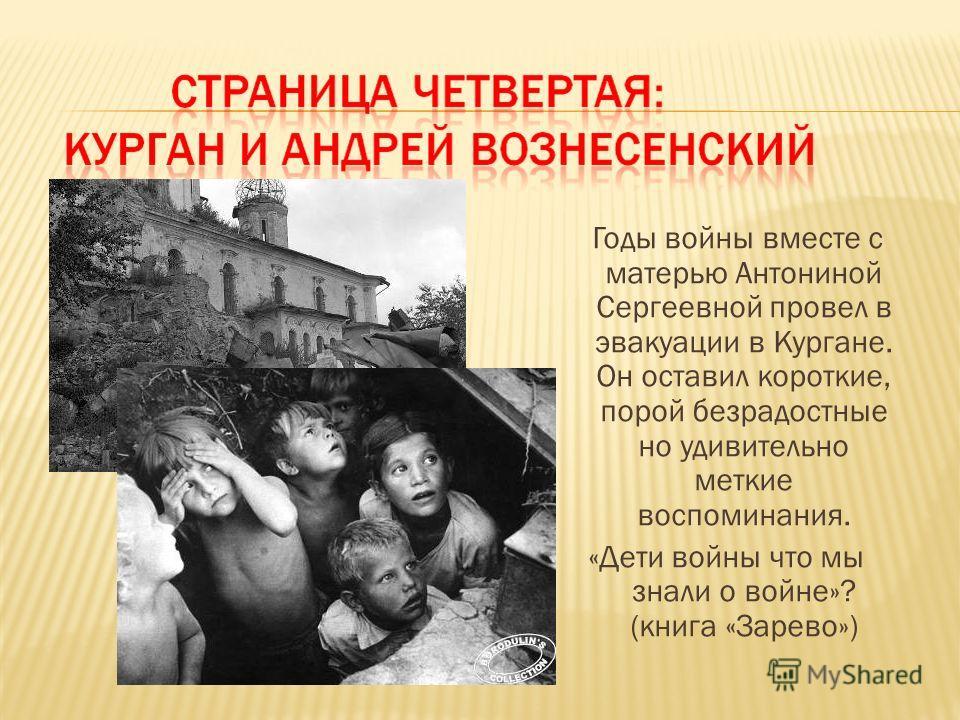 Годы войны вместе с матерью Антониной Сергеевной провел в эвакуации в Кургане. Он оставил короткие, порой безрадостные но удивительно меткие воспоминания. «Дети войны что мы знали о войне»? (книга «Зарево»)