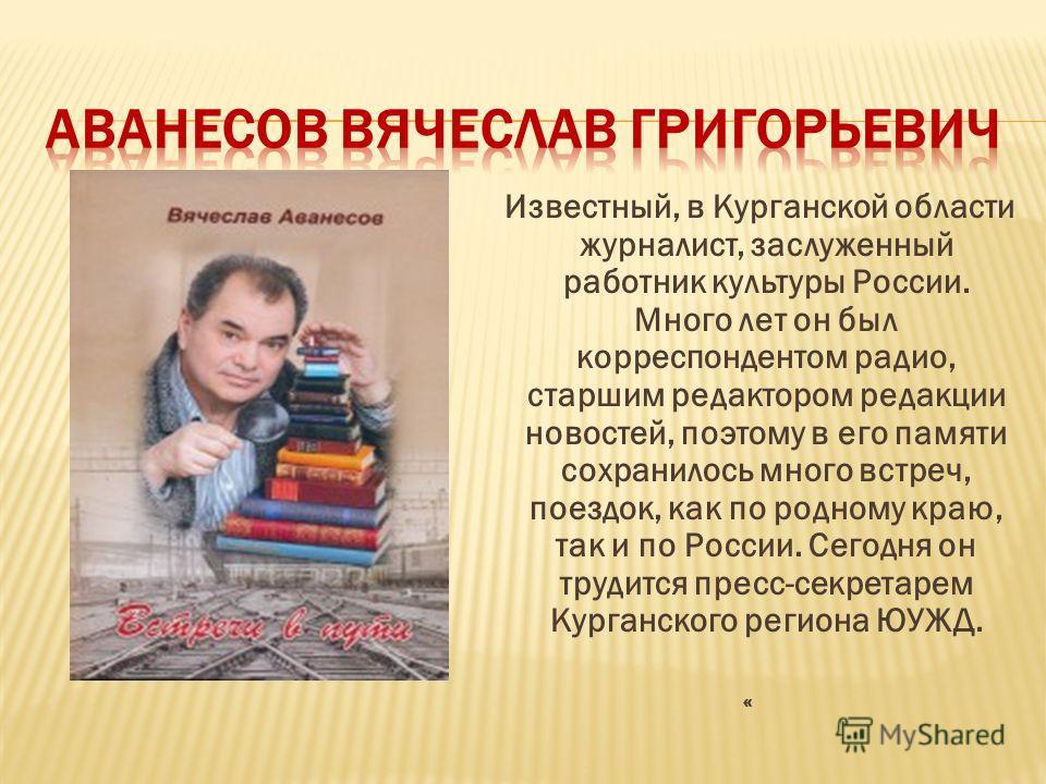 Известный, в Курганской области журналист, заслуженный работник культуры России. Много лет он был корреспондентом радио, старшим редактором редакции новостей, поэтому в его памяти сохранилось много встреч, поездок, как по родному краю, так и по Росси