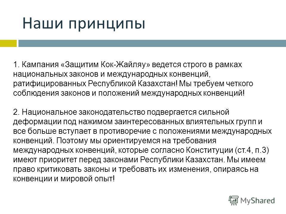 Наши принципы 1. Кампания «Защитим Кок-Жайляу» ведется строго в рамках национальных законов и международных конвенций, ратифицированных Республикой Казахстан! Мы требуем четкого соблюдения законов и положений международных конвенций! 2. Национальное